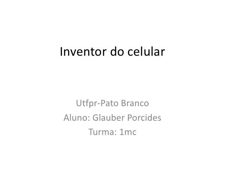 Inventor do celular<br />Utfpr-PatoBranco<br />Aluno: GlauberPorcides<br />Turma: 1mc<br />