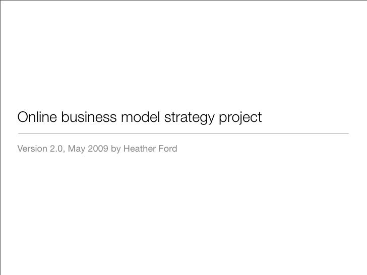 Online business model strategy project  Version 2.0, May 2009 by Heather Ford
