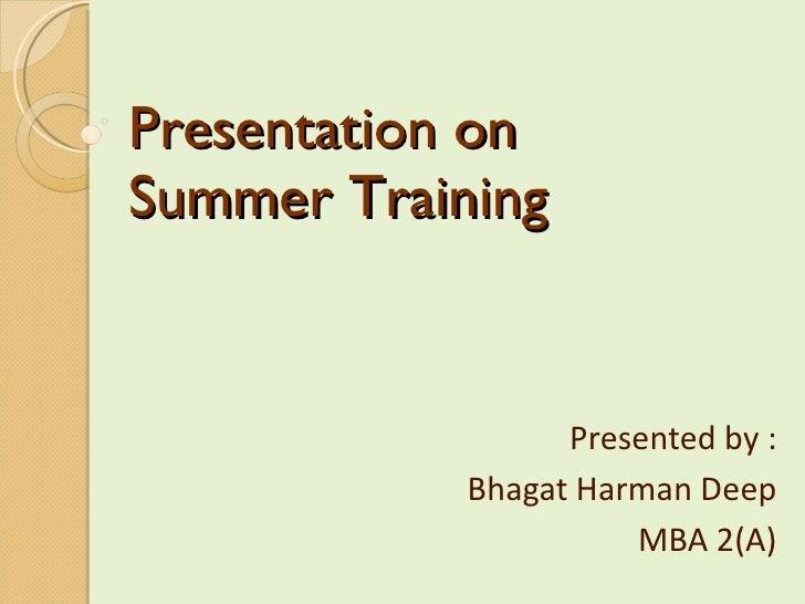 Presentation on  Summer Training Presented by : Bhagat Harman Deep MBA 2(A)