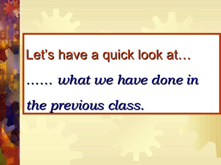 Let's have a quick look at… …… what we have done in the previous class.