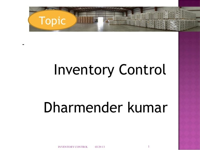 Topic-      Inventory Control    Dharmender kumar       INVENTORY CONTROL   03/29/13   1