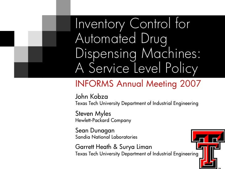 Inventory Control for Automated Drug Dispensing Machines: A Service Level Policy INFORMS Annual Meeting 2007 John Kobza Te...