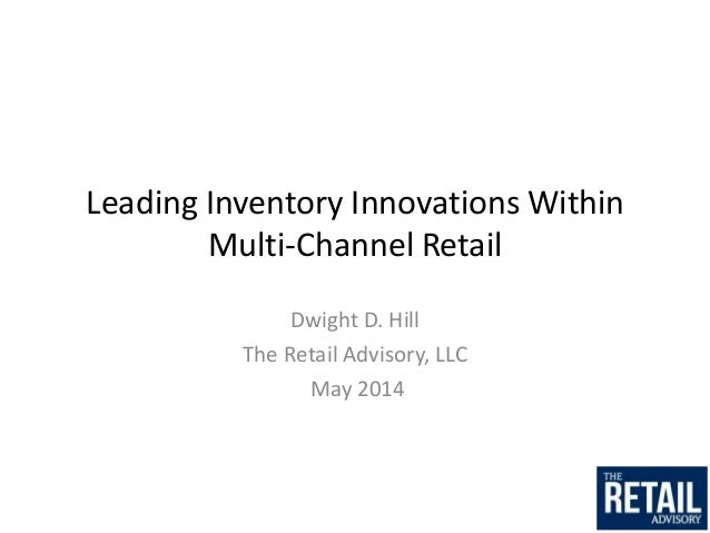 Leading Inventory Innovations Within Multi-Channel Retail Dwight D. Hill The Retail Advisory, LLC May 2014