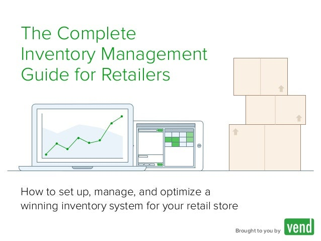 The Complete Inventory Management Guide for Retailers Brought to you by How to set up, manage, and optimize a winning inve...