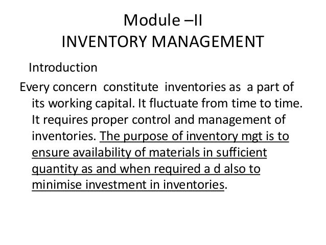 Module –II INVENTORY MANAGEMENT Introduction Every concern constitute inventories as a part of its working capital. It flu...
