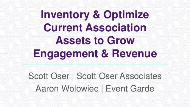 Inventory & Optimize Current Association Assets to Grow Engagement & Revenue Scott Oser | Scott Oser Associates Aaron Wolo...