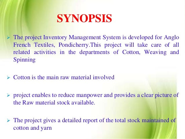 project proposal inventory management Inventory management is primarily about specifying the size and holding of stocked raw, work in progress and finished goods it may be executed at different locations within a facility or within multiple locations of a supply network to protect the regular and planned course of production against the random disturbance of running out of materials or goods.
