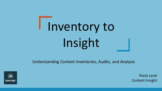Inventory to Insight Understanding Content Inventories, Audits, and Analysis Paula Land Content Insight