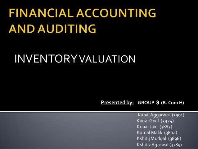 INVENTORY VALUATION  Presented by: GROUP 3 (B. Com H) Kunal Aggarwal (3901) Kunal Goel (3924) Kunal Jain (3883) Komal Mali...