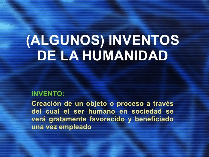 (ALGUNOS) INVENTOS   DE LA HUMANIDAD  INVENTO: Creación de un objeto o proceso a través del cual el ser humano en sociedad...