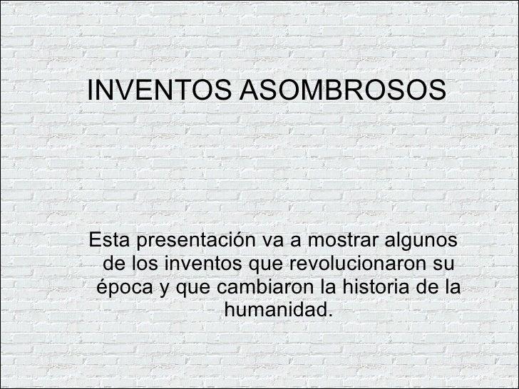INVENTOS ASOMBROSOS <ul><ul><li>Esta presentación va a mostrar algunos de los inventos que revolucionaron su época y que c...