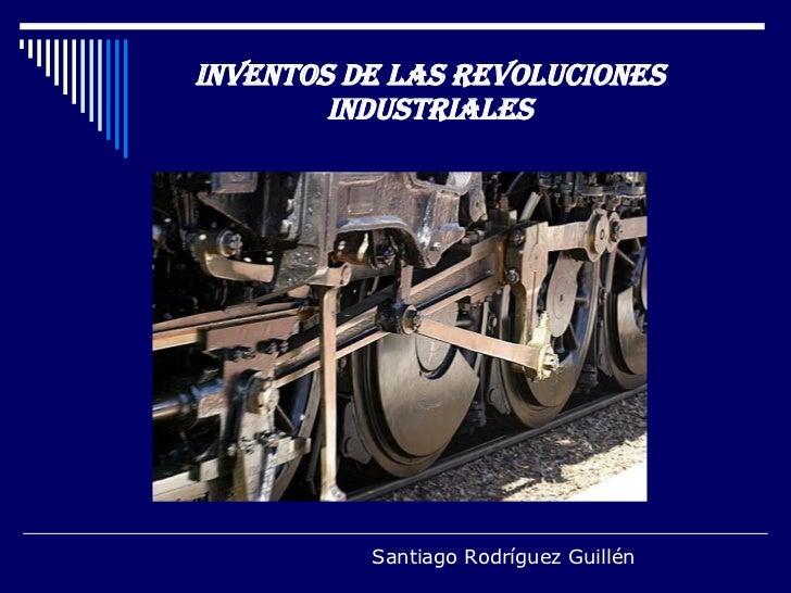 INVENTOS DE LAS REVOLUCIONES INDUSTRIALES Santiago Rodríguez Guillén