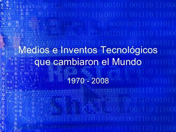 Medios e Inventos Tecnológicos que cambiaron el Mundo 1970 - 2008