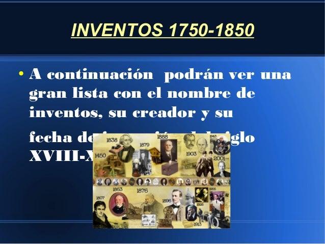 INVENTOS 1750-1850 ●  A continuación podrán ver una gran lista con el nombre de inventos, su creador y su fecha de invenci...