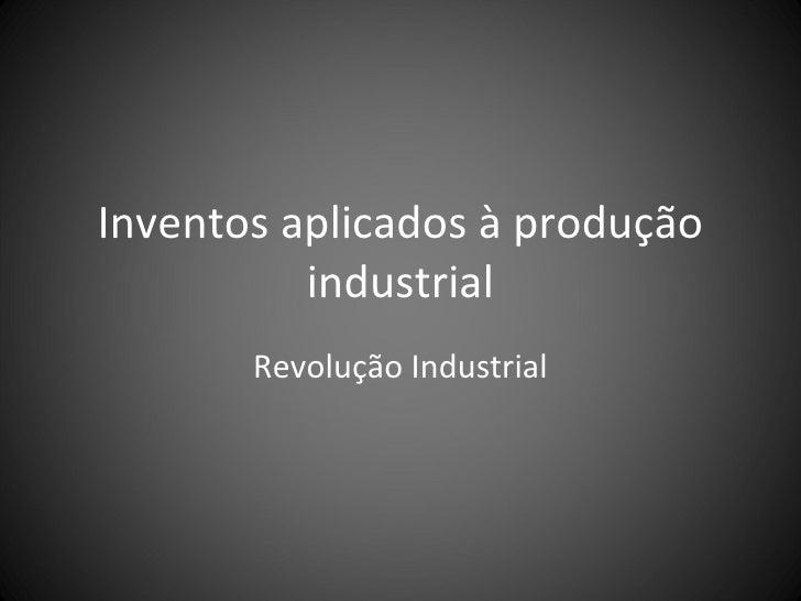 Inventos aplicados à produção industrial Revolução Industrial