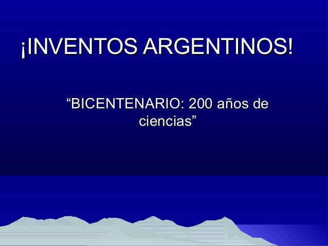 "¡INVENTOS ARGENTINOS!¡INVENTOS ARGENTINOS! """"BICENTENARIO: 200 años deBICENTENARIO: 200 años de ciencias""ciencias"""