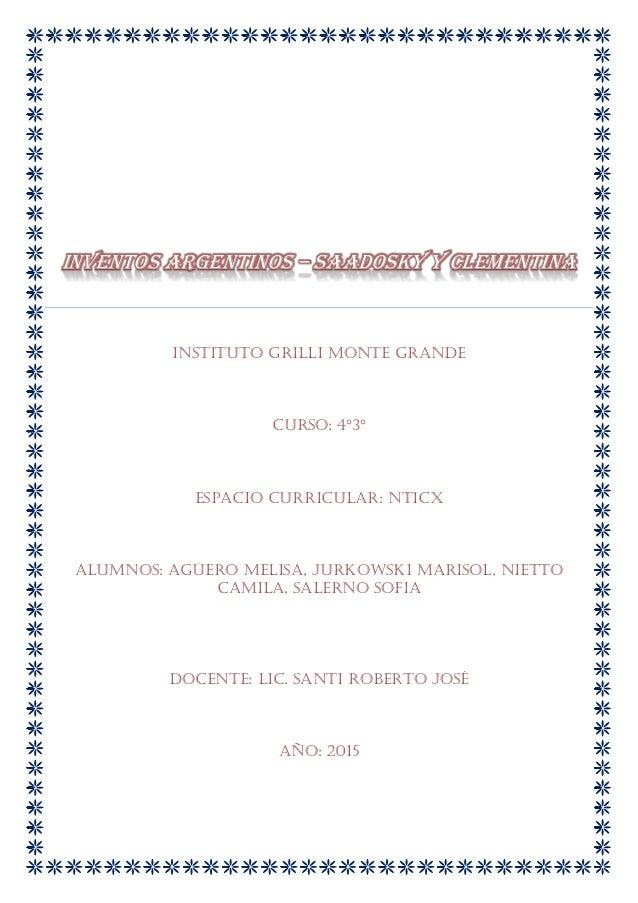 INVENTOS ARGENTINOS – SAADOSKY Y CLEMENTINA Instituto Grilli Monte Grande Curso: 4°3° Espacio curricular: NTICX Alumnos: A...