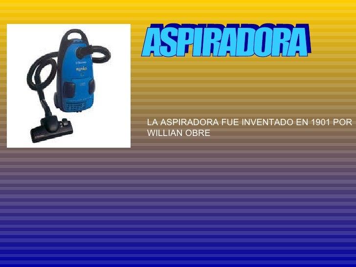 ASPIRADORA LA ASPIRADORA FUE INVENTADO EN 1901 POR WILLIAN OBRE