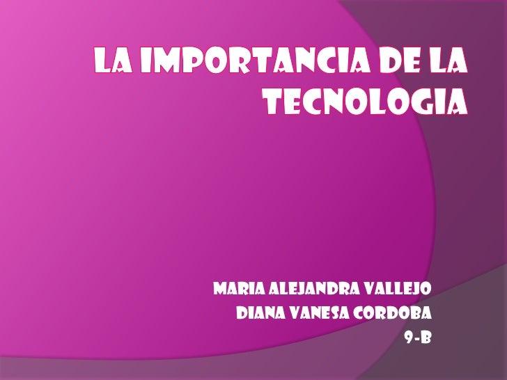 LA IMPORTANCIA DE LA TECNOLOGIA <br />MARIA ALEJANDRA VALLEJO<br />DIANA VANESA CORDOBA<br />9-B<br />