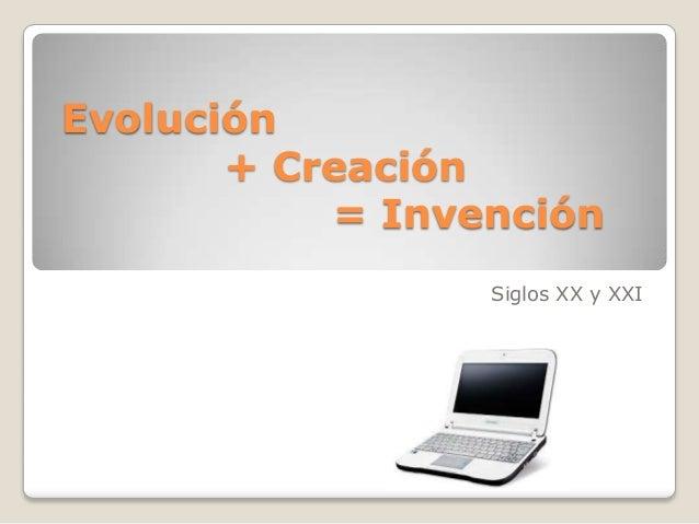 Evolución + Creación = Invención Siglos XX y XXI