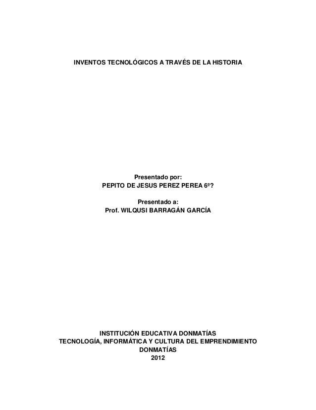 INVENTOS TECNOLÓGICOS A TRAVÉS DE LA HISTORIA                    Presentado por:           PEPITO DE JESUS PEREZ PEREA 6º?...