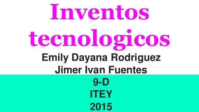 Inventos tecnologicos Emily Dayana Rodriguez Jimer Ivan Fuentes 9-D ITEY 2015