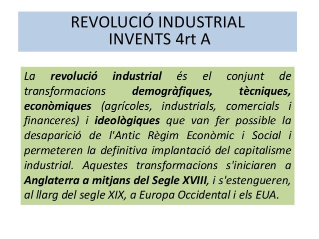 REVOLUCIÓ INDUSTRIAL INVENTS 4rt A La revolució industrial és el conjunt de transformacions demogràfiques, tècniques, econ...