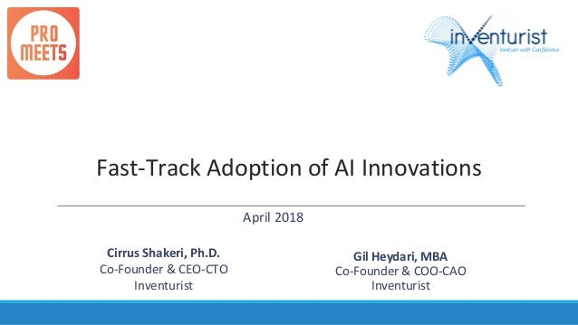 Fast-Track Adoption of AI Innovations Cirrus Shakeri, Ph.D. Co-Founder & CEO-CTO Inventurist Venture with Confidence April...