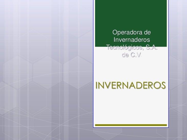 Operadora de   Invernaderos Tecnológicos, S.A.      de C.V.INVERNADEROS