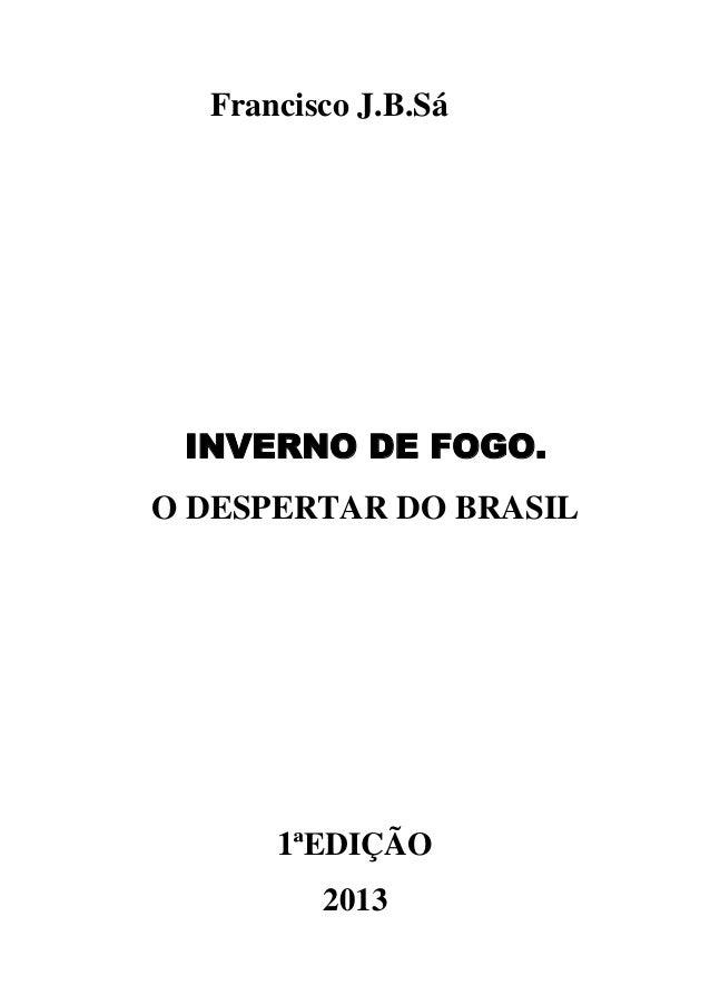Francisco J.B.Sá  INVERNO DE FOGO. O DESPERTAR DO BRASIL  1ªEDIÇÃO 2013