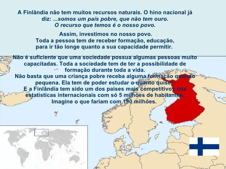 A Finlândia não tem muitos recursos naturais. O hino nacional já diz: ... somos um país pobre, que não tem ouro. O recurso...