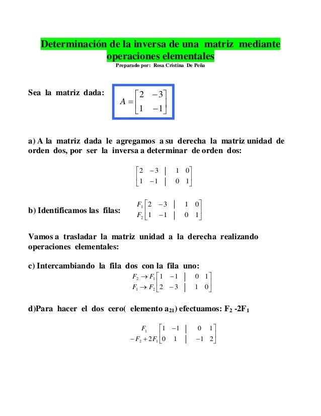 Determinación de la inversa de una matriz mediante operaciones elementales Preparado por: Rosa Cristina De Peña Sea la mat...
