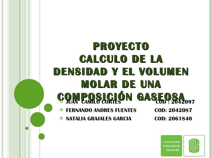 PROYECTO CALCULO DE LA DENSIDAD Y EL VOLUMEN MOLAR DE UNA COMPOSICIÓN GASEOSA <ul><li>JUAN  CAMILO CORTES  COD : 2042097 <...