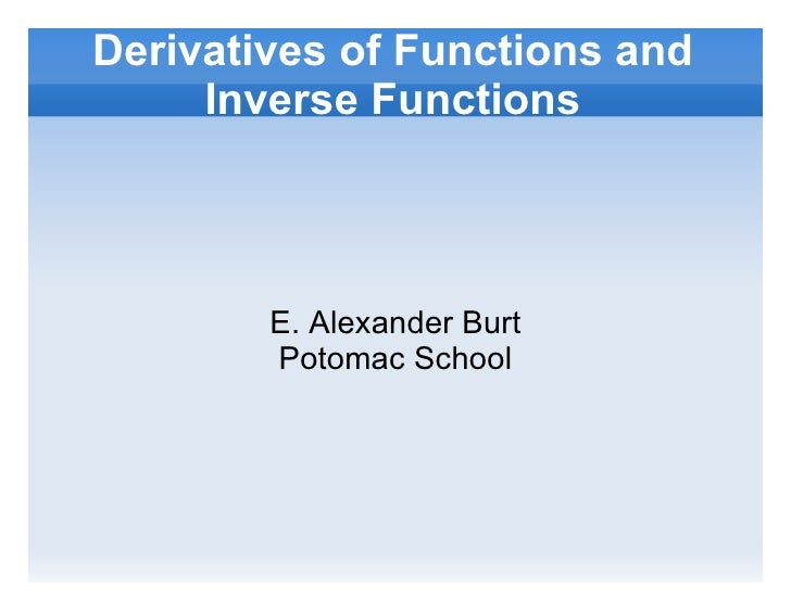 Derivatives of Functions and Inverse Functions E. Alexander Burt Potomac School