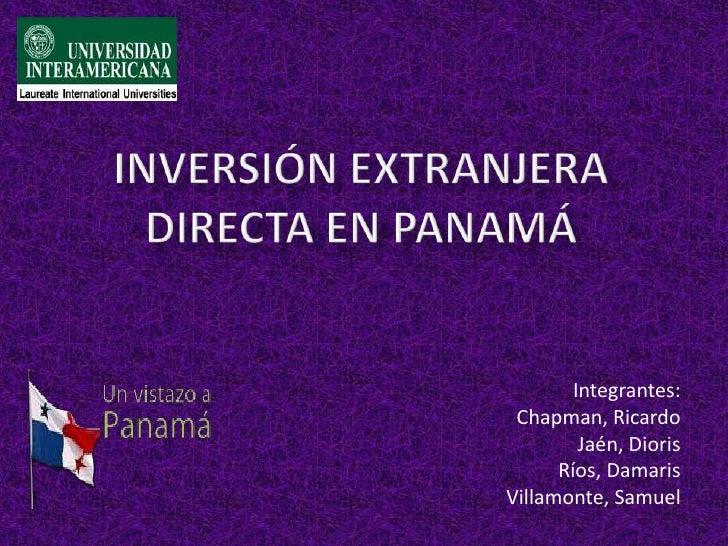Inversión Extranjera Directa en Panamá<br />Integrantes:<br />Chapman, Ricardo<br />Jaén, Dioris<br />Ríos, Damaris<br />V...