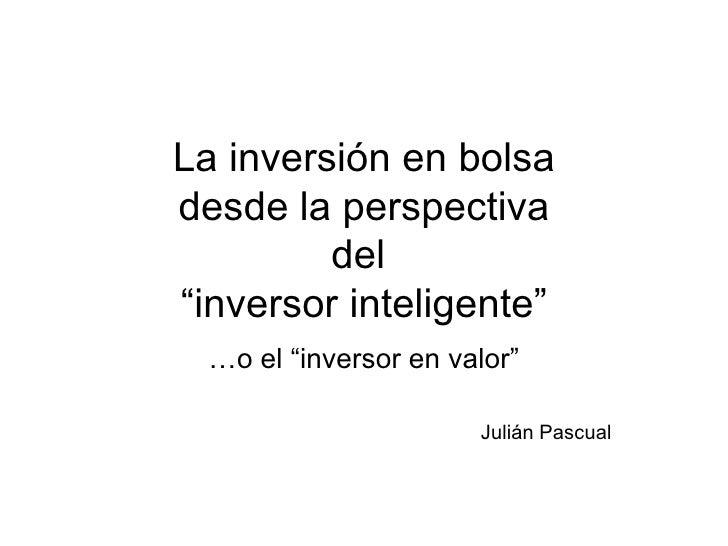 """La inversión en bolsa desde la perspectiva del  """"inversor inteligente"""" … o el """"inversor en valor"""" Julián Pascual"""