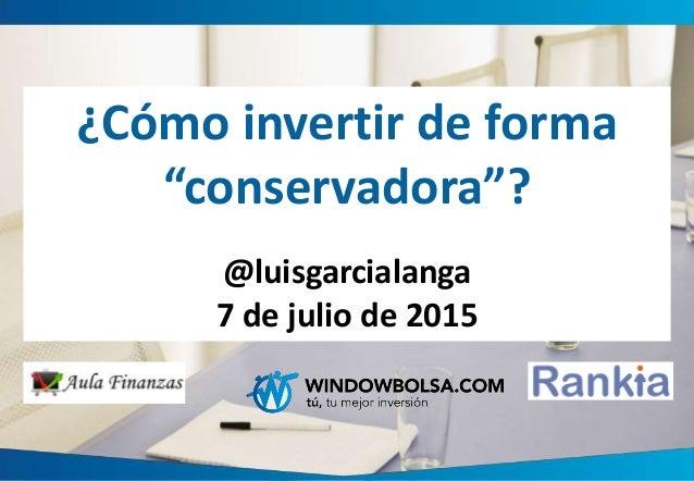 """¿Cómo invertir de forma """"conservadora""""? @luisgarcialanga 7 de julio de 2015"""