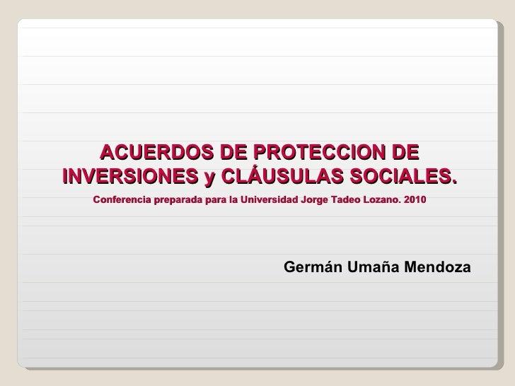 ACUERDOS DE PROTECCION DE INVERSIONES y CLÁUSULAS SOCIALES. Conferencia preparada para la Universidad Jorge Tadeo Lozano. ...