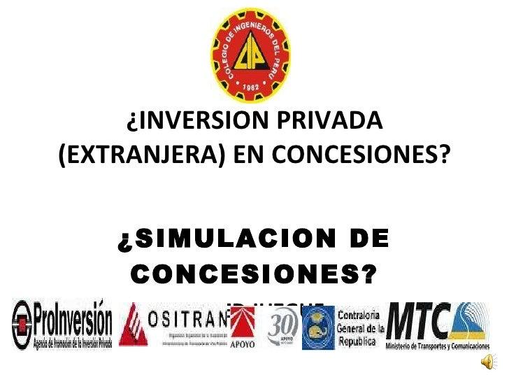 ¿INVERSION PRIVADA (EXTRANJERA) EN CONCESIONES? ¿SIMULACION DE CONCESIONES? USTED JUZGUE
