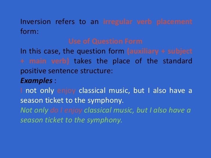 Inversion refers to an  irregular verb placement  form:  Use of Question Form   In this case, the question form  (auxiliar...