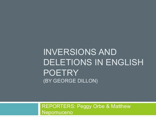 INVERSIONS ANDDELETIONS IN ENGLISHPOETRY(BY GEORGE DILLON)REPORTERS: Peggy Orbe & MatthewNepomuceno