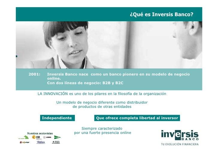 ¿Qué es Inversis Banco?     2001:     Inversis Banco nace como un banco pionero en su modelo de negocio           online. ...