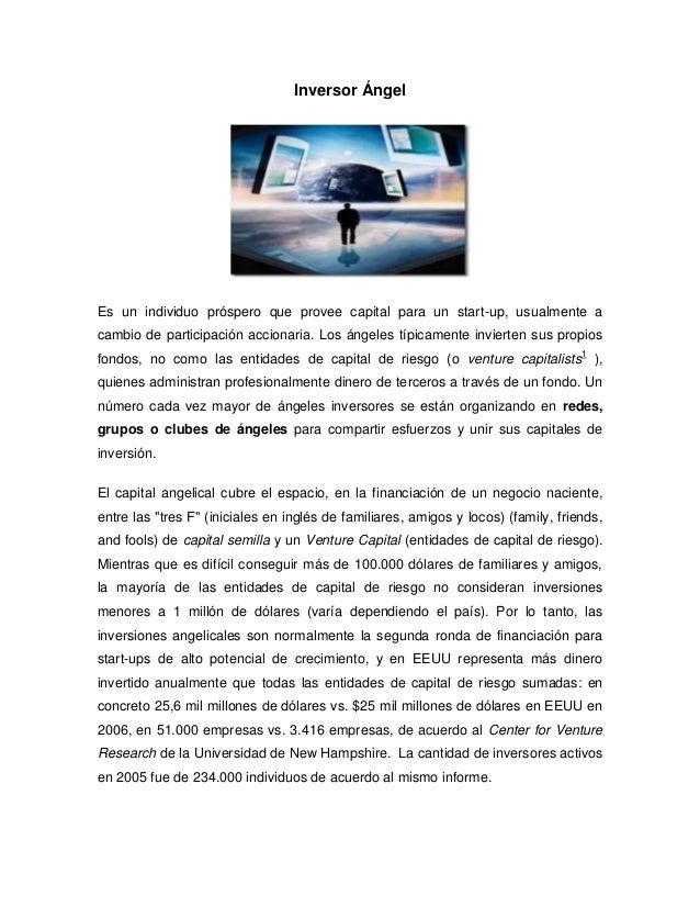 Inversor ÁngelEs un individuo próspero que provee capital para un start-up, usualmente acambio de participación accionaria...