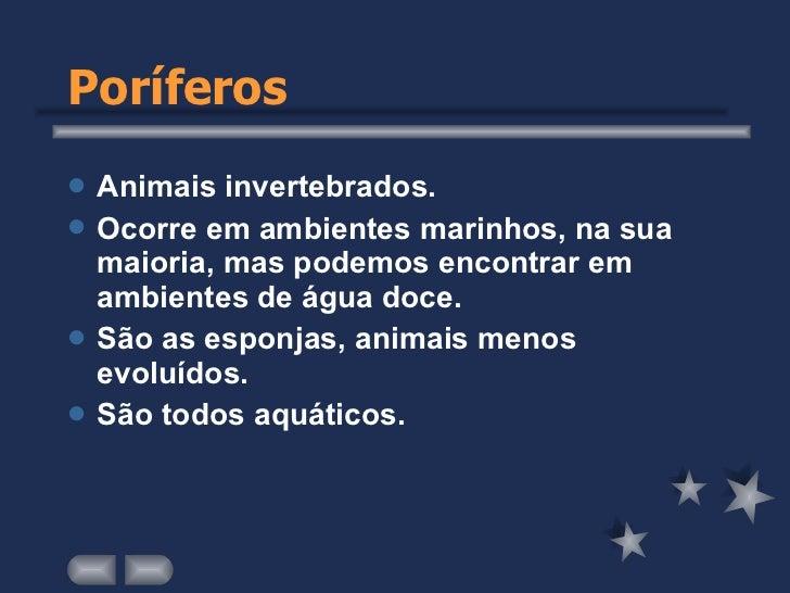 Poríferos <ul><li>Animais invertebrados. </li></ul><ul><li>Ocorre em ambientes marinhos, na sua maioria, mas podemos encon...