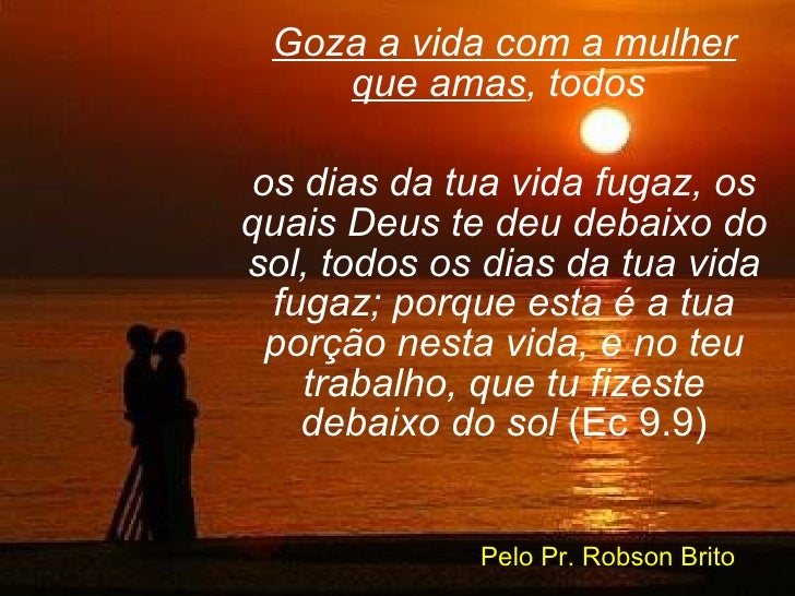 Goza a vida com a mulher que amas , todos  os dias da tua vida fugaz, os quais Deus te deu debaixo do sol, todos os dias d...