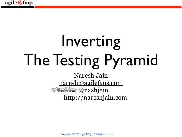 InvertingThe Testing Pyramid          Naresh Jain     naresh@agilefaqs.com           @nashjain      http://nareshjain.com ...