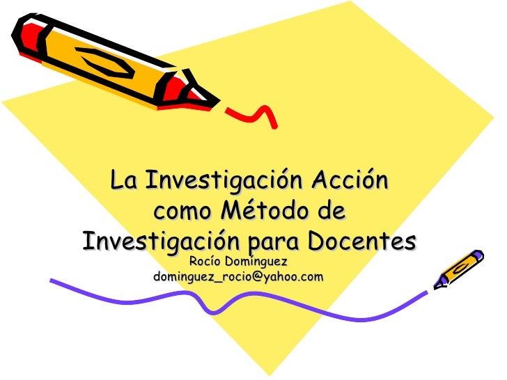 La Investigaci ó n Acci ó n como M é todo de Investigaci ó n para Docentes Roc í o Dom í nguez [email_address]
