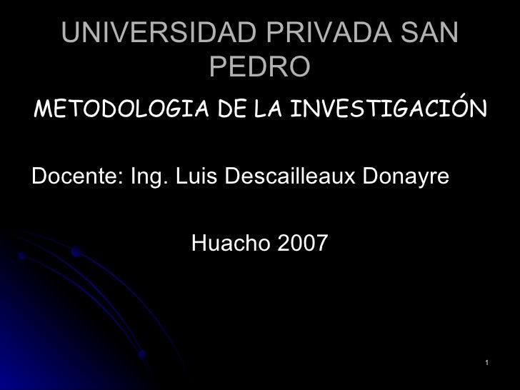 UNIVERSIDAD PRIVADA SAN PEDRO <ul><li>METODOLOGIA DE LA INVESTIGACIÓN </li></ul><ul><li>Docente: Ing. Luis Descailleaux Do...