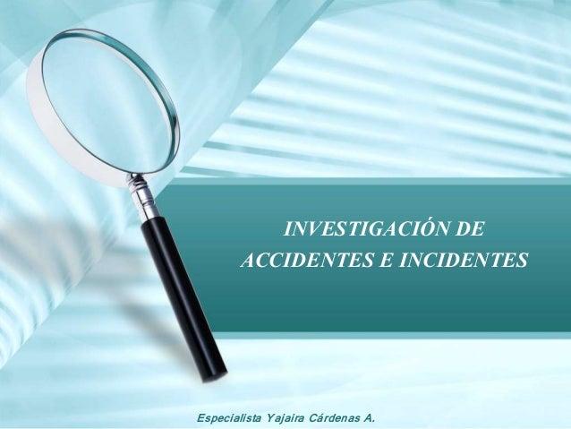 Especialista Yajaira Cárdenas A. INVESTIGACIÓN DE ACCIDENTES E INCIDENTES