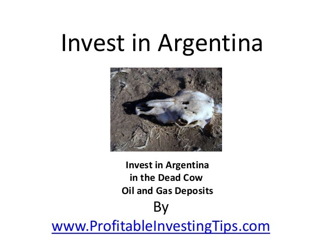 By www.ProfitableInvestingTips.com Invest in Argentina Invest in Argentina in the Dead Cow Oil and Gas Deposits